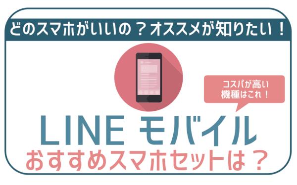 【3月最新】LINEモバイルスマホ(端末)セットおすすめ・失敗ゼロ機種6選!