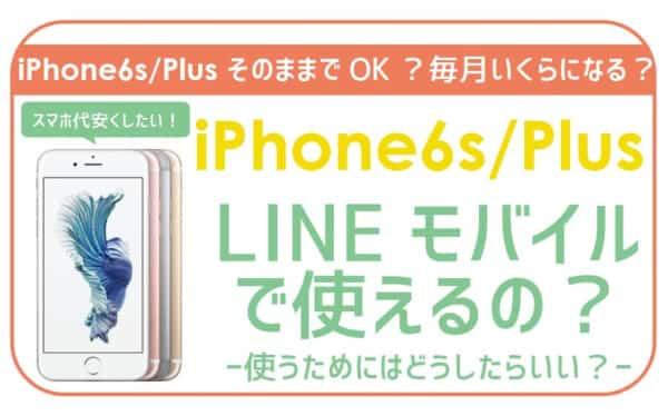 LINEモバイルでiPhone6s/Plusは使える?いくら?料金に注意点まで。