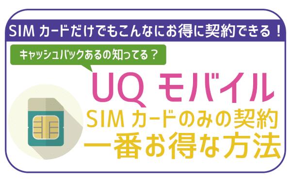 UQモバイルSIMのみ契約!初期費用カバーしつつ初月を最もお得にする方法はこれ!