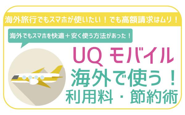 UQモバイルは海外でも音声通話・SMS・データ通信を利用可能!安く抑える裏技も紹介!