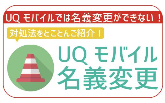 【UQモバイルは名義変更不可】対処法を4つご紹介!これで困ることなし!