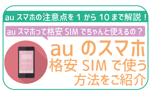 【初心者用】auスマホを格安SIMで使う際の注意点まとめ!これで失敗ゼロ!