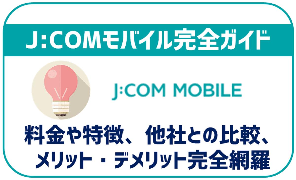 【まとめ】J:COM MOBILE完全まとめ 特徴・料金プラン・メリット・デメリット・評判などを徹底解説