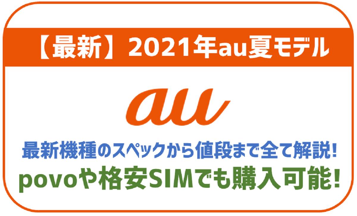 【2021年】最新au夏モデル6機種の紹介!オンラインで端末のみ購入もOK!povoや格安SIMでも利用可。